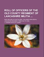 Roll of Officers of the Old County Regiment of Lancashire Militia; Now 3rd and 4th Battalions, the King's Own (Royal Lancaster) Regiment from 1642 to af J. Lawson Whalley