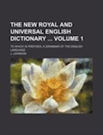 The New Royal and Universal English Dictionary Volume 1; To Which Is Prefixed, a Grammar of the English Language af J. Johnson