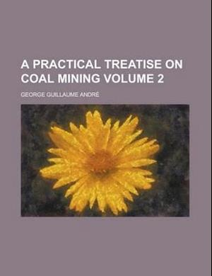 A Practical Treatise on Coal Mining Volume 2 af George Guillaume Andre