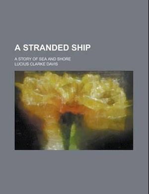 A Stranded Ship; A Story of Sea and Shore af Lucius Clarke Davis