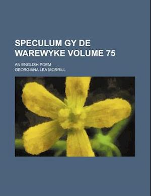 Speculum Gy de Warewyke Volume 75; An English Poem af Georgiana Lea Morrill