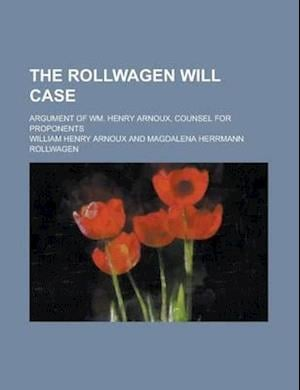 The Rollwagen Will Case; Argument of Wm. Henry Arnoux, Counsel for Proponents af William Henry Arnoux