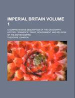 Imperial Britain Volume 1; A Comprehensive Description of the Geography, History, Commerce, Trade, Government, and Religion of the British Empire af Theodore Johnson