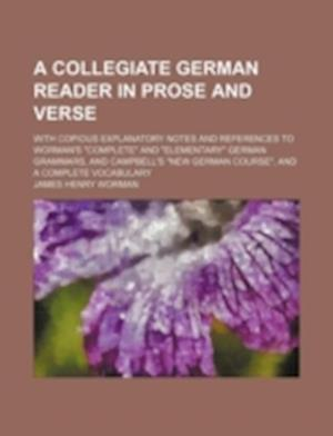A   Collegiate German Reader in Prose and Verse; With Copious Explanatory Notes and References to Worman's Complete and Elementary German Grammars, an af James Henry Worman