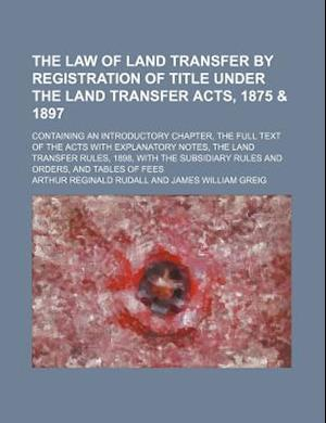 The Law of Land Transfer by Registration of Title Under the Land Transfer Acts, 1875 & 1897; Containing an Introductory Chapter, the Full Text of the af Arthur Reginald Rudall