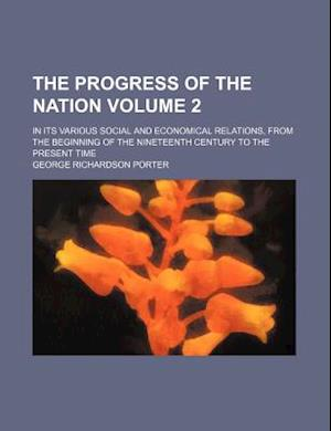 The Progress of the Nation Volume 2; In Its Various Social and Economical Relations, from the Beginning of the Nineteenth Century to the Present Time af George Richardson Porter