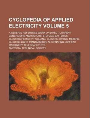 Cyclopedia of Applied Electricity; A General Reference Work on Direct-Current Generators and Motors, Storage Batteries, Electrochemistry, Welding, Ele af American Technical Society