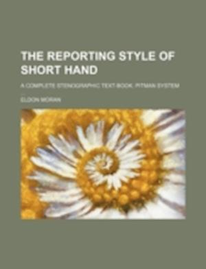 The Reporting Style of Short Hand; A Complete Stenographic Text-Book. Pitman System ... af Eldon Moran