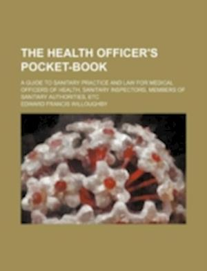 The Health Officer's Pocket-Book; A Guide to Sanitary Practice and Law for Medical Officers of Health, Sanitary Inspectors, Members of Sanitary Author af Edward Francis Willoughby