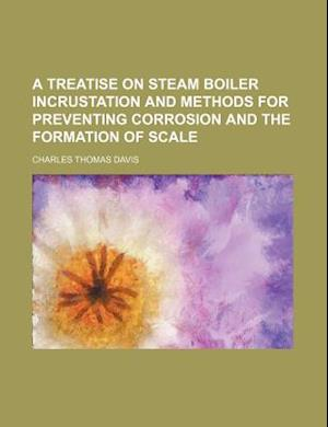 A Treatise on Steam Boiler Incrustation and Methods for Preventing Corrosion and the Formation of Scale af Charles Thomas Davis