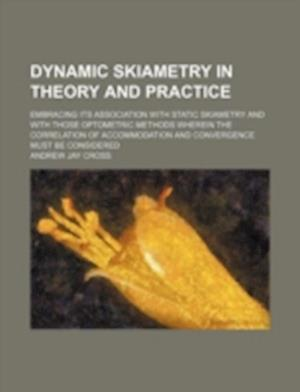 Dynamic Skiametry in Theory and Practice; Embracing Its Association with Static Skiametry and with Those Optometric Methods Wherein the Correlation of af Andrew Jay Cross