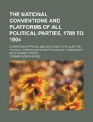 The National Conventions and Platforms of All Political Parties, 1789 to 1904; Convention, Popular, and Electoral Vote; Also the Political Complexion af Thomas Hudson Mckee