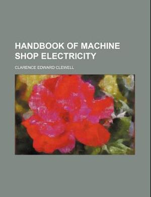 Handbook of Machine Shop Electricity af Clarence Edward Clewell