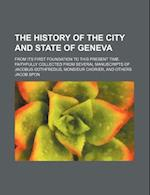 The History of the City and State of Geneva; From Its First Foundation to This Present Time. Faithfully Collected from Several Manuscripts of Jacobus af Jacob Spon