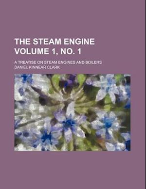The Steam Engine Volume 1, No. 1; A Treatise on Steam Engines and Boilers af Daniel Kinnear Clark