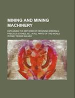 Mining and Mining Machinery; Explaining the Methods of Obtaining Minerals, Precious Stones, &C., in All Parts of the World af Sydney Ferris Walker