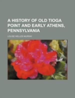 A History of Old Tioga Point and Early Athens, Pennsylvania af Louise Welles Murray