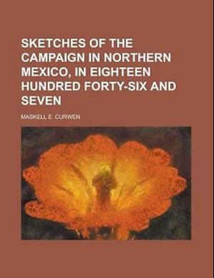 Sketches of the Campaign in Northern Mexico, in Eighteen Hundred Forty-Six and Seven af Maskell E. Curwen