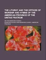 The Liturgy and the Offices of Worship and Hymns of the American Province of the Unitas Fratrum; Or the Moravian Church af Moravian Church