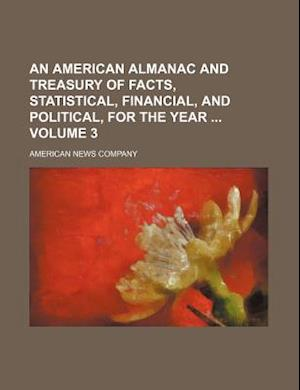 An American Almanac and Treasury of Facts, Statistical, Financial, and Political, for the Year Volume 3 af American News Company