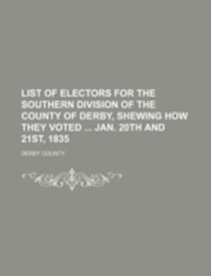 List of Electors for the Southern Division of the County of Derby, Shewing How They Voted Jan. 20th and 21st, 1835 af Derby County