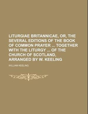 Liturgiae Britannicae, Or, the Several Editions of the Book of Common Prayer Together with the Liturgy of the Church of Scotland, Arranged by W. Keeli af William Keeling