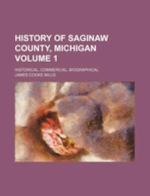 History of Saginaw County, Michigan Volume 1; Historical, Commercial, Biographical af James Cooke Mills