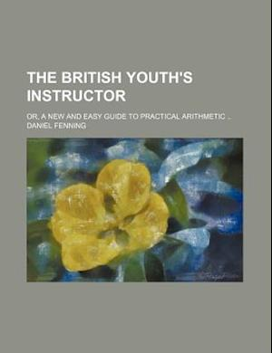 The British Youth's Instructor; Or, a New and Easy Guide to Practical Arithmetic .. af Daniel Fenning