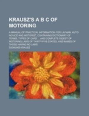 Krausz's A B s of Motoring; A Manual of Practical Information for Layman, Auto Novice and Motorist, Containing Dictionary of Terms, Types of Cars ... af Sigmund Krausz