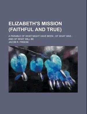 Elizabeth's Mission (Faithful and True); A Parable of What Might Have Been; Of What Was; And of What Will Be af Jacob R. Freese