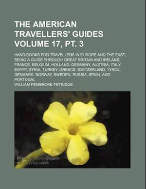 The American Travellers' Guides Volume 17, PT. 3; Hand-Books for Travellers in Europe and the East, Being a Guide Through Great Britain and Ireland, F af William Pembroke Fetridge