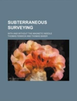 Subterraneous Surveying; With and Without the Magnetic Needle af Thomas Fenwick
