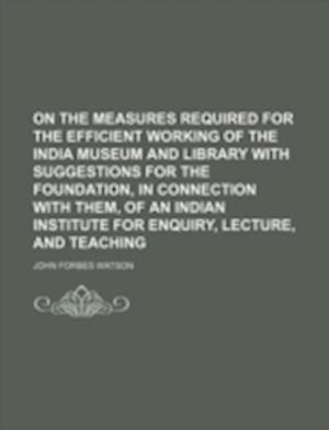 On the Measures Required for the Efficient Working of the India Museum and Library with Suggestions for the Foundation, in Connection with Them, of an af John Forbes Watson