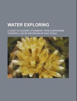 Water Exploring; A Guide to Pleasant Steamboat Trips Everywhere af Cromwell Childe