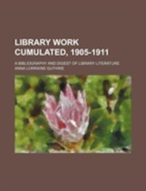 Library Work Cumulated, 1905-1911; A Bibliography and Digest of Library Literature af Anna Lorraine Guthrie