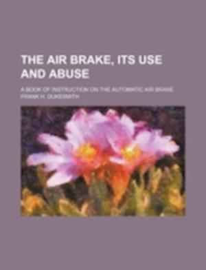 The Air Brake, Its Use and Abuse; A Book of Instruction on the Automatic Air Brake af Frank H. Dukesmith