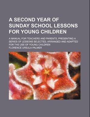 A   Second Year of Sunday School Lessons for Young Children; A Manual for Teachers and Parents, Presenting a Series of Lessons Selected, Arranged and af Florence Ursula Palmer