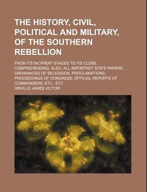 The History, Civil, Political and Military, of the Southern Rebellion; From Its Incipient Stages to Its Close. Comprehending, Also, All Important Stat af Orville James Victor