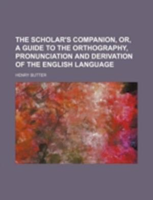 The Scholar's Companion, Or, a Guide to the Orthography, Pronunciation and Derivation of the English Language af Henry Butter