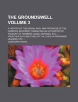 The Groundswell Volume 3; A History of the Origin, Aims, and Progress of the Farmers' Movement af Jonathan Periam