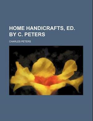Home Handicrafts, Ed. by C. Peters af Charles Peters