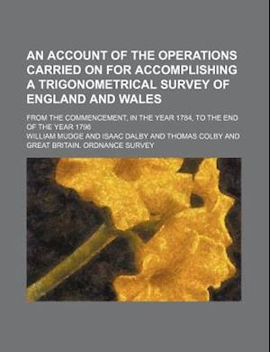 An  Account of the Operations Carried on for Accomplishing a Trigonometrical Survey of England and Wales; From the Commencement, in the Year 1784, to af William Mudge