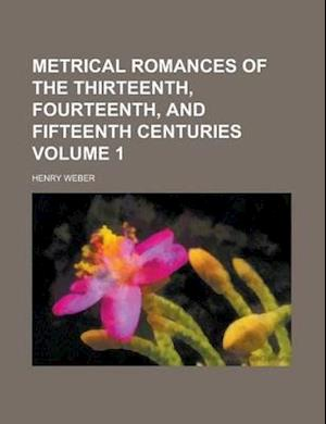 Metrical Romances of the Thirteenth, Fourteenth, and Fifteenth Centuries Volume 1 af Henry Weber