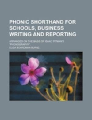 Phonic Shorthand for Schools, Business Writing and Reporting; Arranged on the Basis of Isaac Pitman's Phonography. af Eliza Boardman Burnz