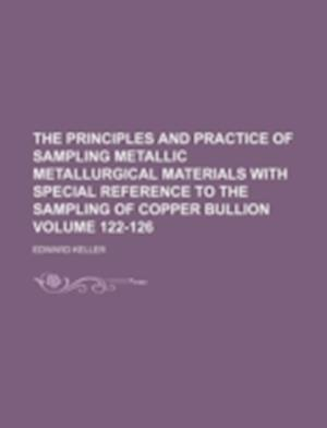 The Principles and Practice of Sampling Metallic Metallurgical Materials with Special Reference to the Sampling of Copper Bullion Volume 122-126 af Edward Keller