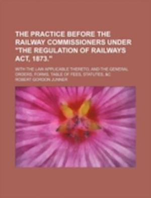 The Practice Before the Railway Commissioners Under the Regulation of Railways ACT, 1873.; With the Law Applicable Thereto, and the General Orders, Fo af Robert Gordon Junner