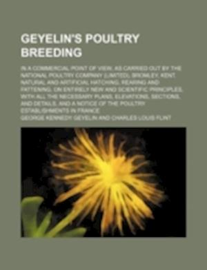 Geyelin's Poultry Breeding; In a Commercial Point of View, as Carried Out by the National Poultry Company (Limited), Bromley, Kent. Natural and Artifi af George Kennedy Geyelin