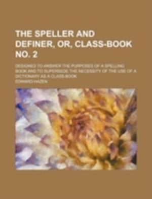The Speller and Definer, Or, Class-Book No. 2; Designed to Answer the Purposes of a Spelling Book and to Supersede the Necessity of the Use of a Dicti af Edward Hazen