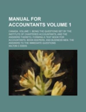 Manual for Accountants Volume 1; Canada. Volume 1. Being the Questions Set by the Institute of Chartered Accountants, and the Answers Thereto, Forming af Wilton C. Eddis