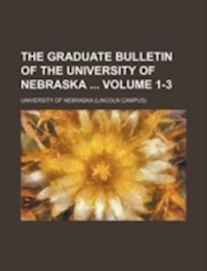 The Graduate Bulletin of the University of Nebraska Volume 1-3 af University of Nebraska